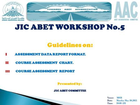 Venue: M038 Date: Monday May 30,2011 Time: 10:00 AM JIC ABET WORKSHOP No.5 Guidelines on: I ASSESSMENT DATA REPORT FORMAT. II COURSE ASSESSMENT CHART.