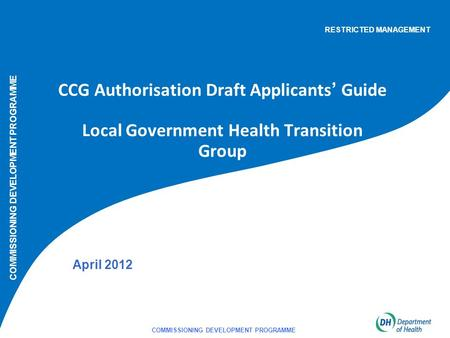 COMMISSIONING DEVELOPMENT PROGRAMME 1 CCG Authorisation Draft Applicants' Guide Local Government Health Transition Group April 2012 COMMISSIONING DEVELOPMENT.