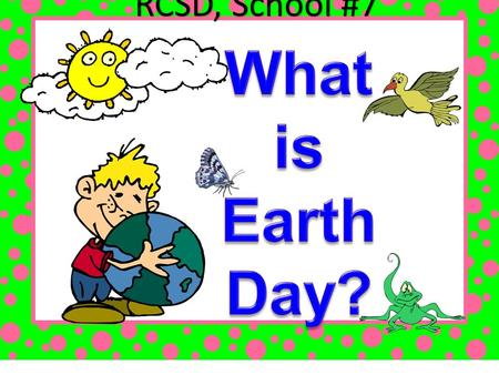 RCSD, School #7. Earth Day is a global event. Activities and events are held each year as a show of support for Earth's environment.