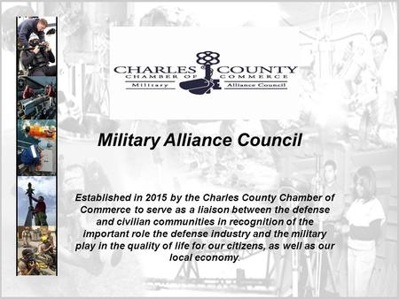 Military Alliance Council Established in 2015 by the Charles County Chamber of Commerce to serve as a liaison between the defense and civilian communities.