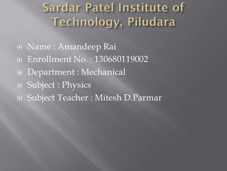  Name : Amandeep Rai  Enrollment No. : 130680119002  Department : Mechanical  Subject : Physics  Subject Teacher : Mitesh D.Parmar.