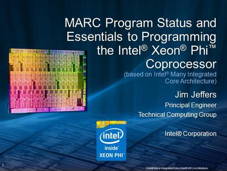 1 Intel® Many Integrated Core (Intel® MIC) Architecture MARC Program Status and Essentials to Programming the Intel ® Xeon ® Phi ™ Coprocessor (based on.
