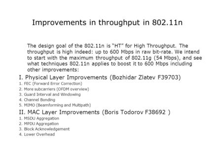 "Improvements in throughput in 802.11n The design goal of the 802.11n is ""HT"" for High Throughput. The throughput is high indeed: up to 600 Mbps in raw."
