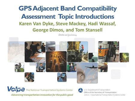 GPS Adjacent Band Compatibility Assessment Topic Introductions Karen Van Dyke, Steve Mackey, Hadi Wassaf, George Dimos, and Tom Stansell The National Transportation.