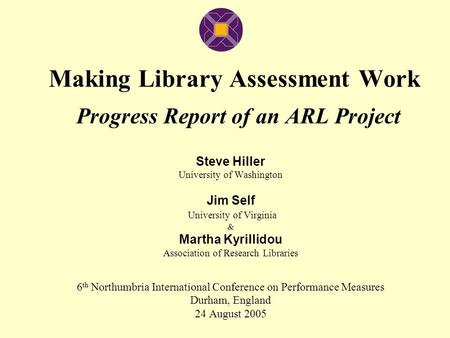 Making Library Assessment Work Progress Report of an ARL Project Steve Hiller University of Washington Jim Self University of Virginia & Martha Kyrillidou.