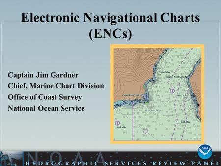 Electronic Navigational Charts (ENCs) Captain Jim Gardner Chief, Marine Chart Division Office of Coast Survey National Ocean Service.