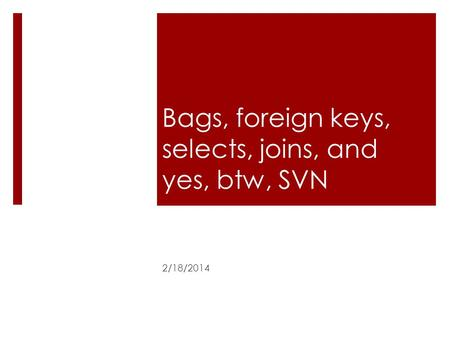 Bags, foreign keys, selects, joins, and yes, btw, SVN 2/18/2014.