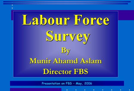 Labour Force Survey By Munir Ahamd Aslam Director FBS Presentation on FBS – May, 2006.