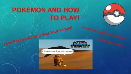 POKÉMON AND HOW TO PLAY! POWERPOINT CREATED BY: AJ THOMAS DATE CREATED: 1/29/14 Love Pokémon Like It Was Your Family!