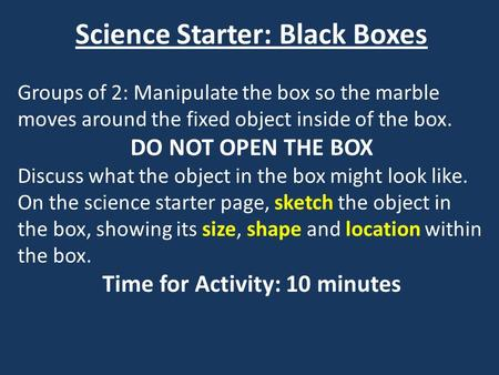 Science Starter: Black Boxes Groups of 2: Manipulate the box so the marble moves around the fixed object inside of the box. DO NOT OPEN THE BOX Discuss.
