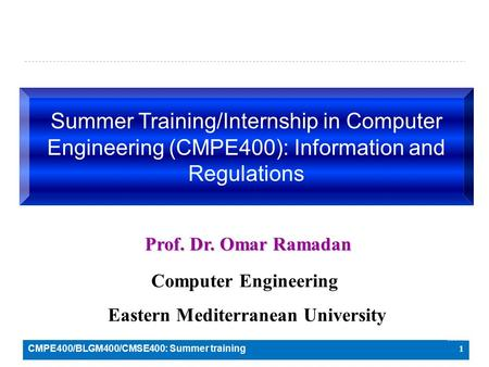 1 Summer Training/Internship in Computer Engineering (CMPE400): Information and Regulations Prof. Dr. Omar Ramadan Computer Engineering Eastern Mediterranean.