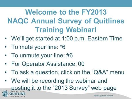 Welcome to the FY2013 NAQC Annual Survey of Quitlines Training Webinar! We'll get started at 1:00 p.m. Eastern Time To mute your line: *6 To unmute your.