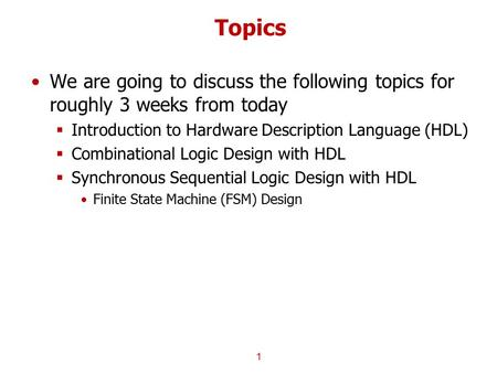 Topics We are going to discuss the following topics for roughly 3 weeks from today  Introduction to Hardware Description Language (HDL)  Combinational.