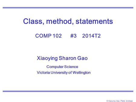© Xiaoying Gao, Peter Andreae Class, method, statements COMP 102 #3 2014T2 Xiaoying Sharon Gao Computer Science Victoria University of Wellington.