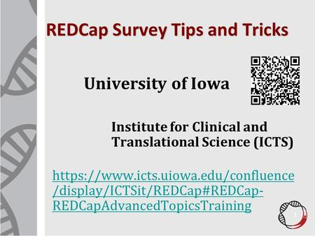 REDCap Survey Tips and Tricks University of Iowa Institute for Clinical and Translational Science (ICTS) https://www.icts.uiowa.edu/confluence /display/ICTSit/REDCap#REDCap-
