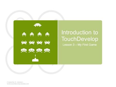 Introduction to TouchDevelop Lesson 3 – My First Game Created by S. Johnson - www.touchdevelop.weebly.com.