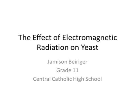 The Effect of Electromagnetic Radiation on Yeast Jamison Beiriger Grade 11 Central Catholic High School.