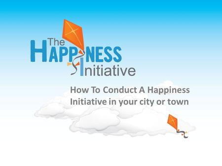 THE HAPPINESS INITIATIVE TOOLKIT A Tool kit for creating your own Happiness Initiative How To Conduct A Happiness Initiative in your city or town.
