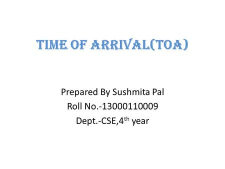 Time of arrival(TOA) Prepared By Sushmita Pal Roll No.-13000110009 Dept.-CSE,4 th year.