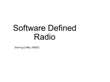 "Software Defined Radio Sterling Coffey, NØSSC. What is SDR? Any radio design that uses software to ""define"" the radio's operation Most of today's rigs."