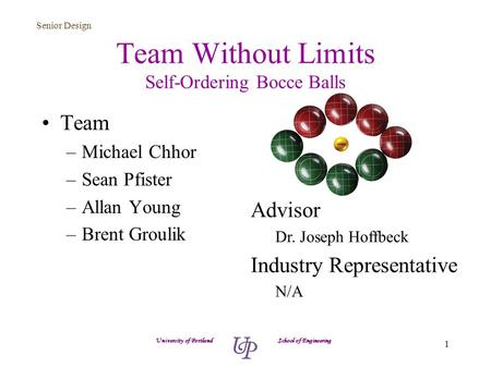 Senior Design 1 Team Without Limits Self-Ordering Bocce Balls Team –Michael Chhor –Sean Pfister –Allan Young –Brent Groulik University of Portland School.