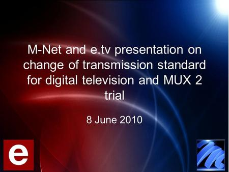 M-Net and e.tv presentation on change of transmission standard for digital television and MUX 2 trial 8 June 2010.