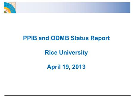 PPIB and ODMB Status Report Rice University April 19, 2013.
