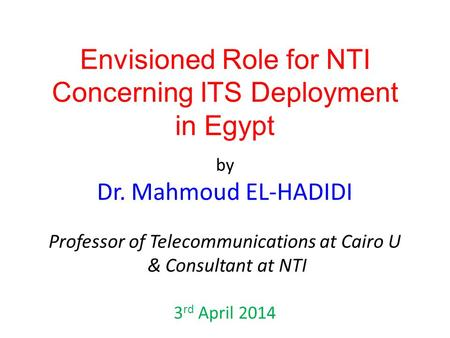Envisioned Role for NTI Concerning ITS Deployment in Egypt by Dr. Mahmoud EL-HADIDI Professor of Telecommunications at Cairo U & Consultant at NTI 3 rd.