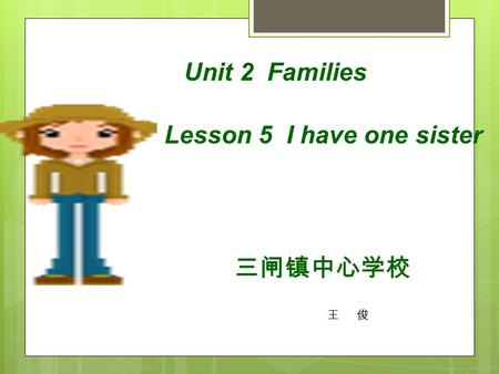 Unit 2 Families Lesson 5 I have one sister 三闸镇中心学校 王 俊.