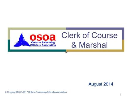 1 Clerk of Course & Marshal August 2014 © Copyright 2013-2017 Ontario Swimming Officials Association.