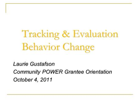 Tracking & Evaluation Behavior Change Laurie Gustafson Community POWER Grantee Orientation October 4, 2011.