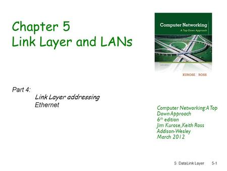 5: DataLink Layer5-1 Chapter 5 Link Layer and LANs Part 4: Link Layer addressing Ethernet Computer Networking: A Top Down Approach 6 th edition Jim Kurose,