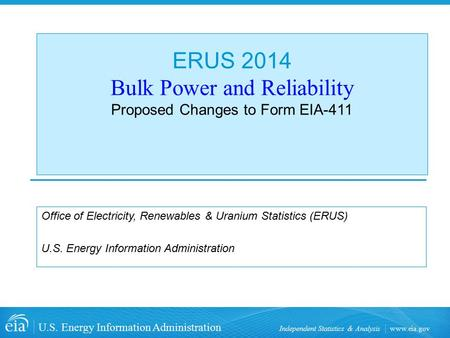Www.eia.gov U.S. Energy Information Administration Independent Statistics & Analysis ERUS 2014 Bulk Power and Reliability Proposed Changes to Form EIA-411.