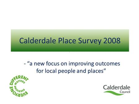 "Calderdale Place Survey 2008 - ""a new focus on improving outcomes for local people and places"""