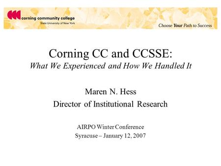 Corning CC and CCSSE: What We Experienced and How We Handled It Maren N. Hess Director of Institutional Research AIRPO Winter Conference Syracuse – January.