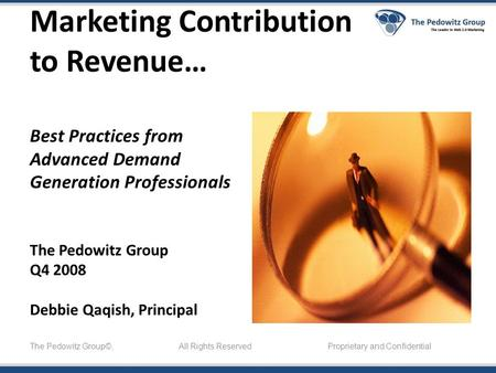 Marketing Contribution to Revenue… Best Practices from Advanced Demand Generation Professionals The Pedowitz Group Q4 2008 Debbie Qaqish, Principal The.
