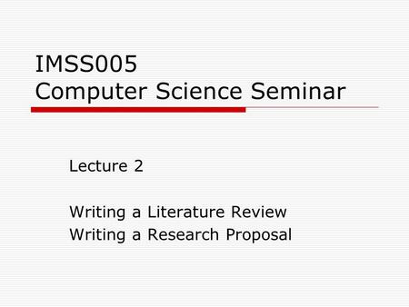 IMSS005 Computer Science Seminar Lecture 2 Writing a Literature Review Writing a Research Proposal.