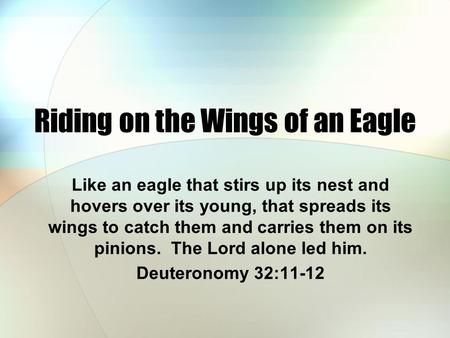 Riding on the Wings of an Eagle Like an eagle that stirs up its nest and hovers over its young, that spreads its wings to catch them and carries them on.