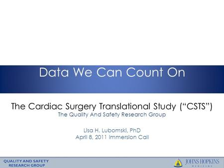 "The Cardiac Surgery Translational Study (""CSTS"") The Quality And Safety Research Group Data We Can Count On Lisa H. Lubomski, PhD April 8, 2011 Immersion."