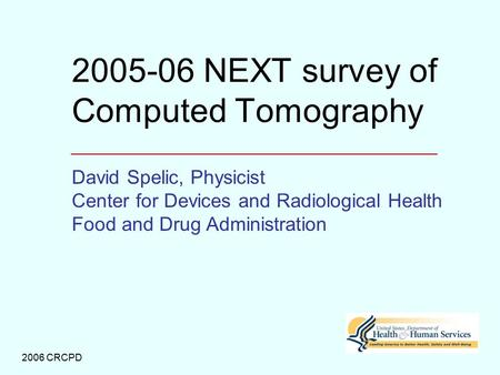 2006 CRCPD 2005-06 NEXT survey of Computed Tomography David Spelic, Physicist Center for Devices and Radiological Health Food and Drug Administration.