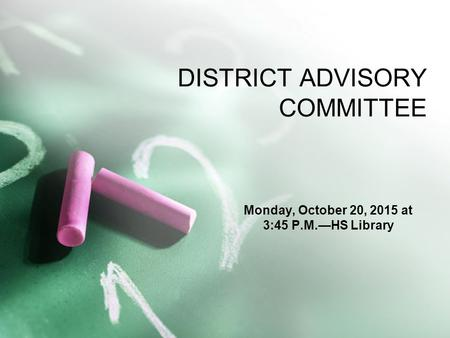 DISTRICT ADVISORY COMMITTEE Monday, October 20, 2015 at 3:45 P.M.—HS Library.