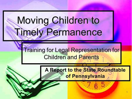1 Moving Children to Timely Permanence Training for Legal Representation for Children and Parents A Report to the State Roundtable of Pennsylvania.