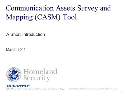 1 Communication Assets Survey and Mapping (CASM) Tool A Short Introduction March 2011 OEC/ICTAP Office of Emergency Communications / Interoperable Communications.