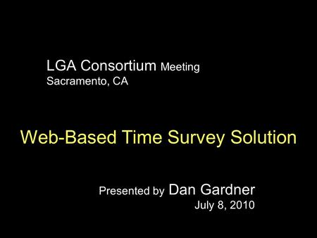 LGA Consortium Meeting Sacramento, CA Web-Based Time Survey Solution Presented by Dan Gardner July 8, 2010.