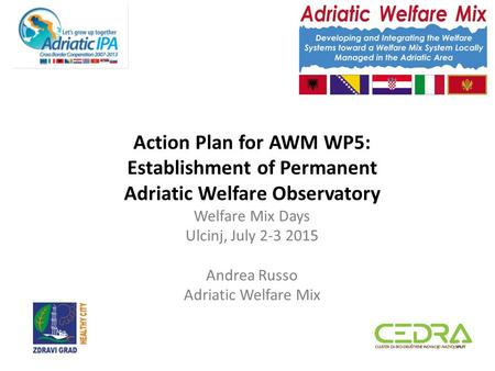 Action Plan for AWM WP5: Establishment of Permanent Adriatic Welfare Observatory Welfare Mix Days Ulcinj, July 2-3 2015 Andrea Russo Adriatic Welfare Mix.