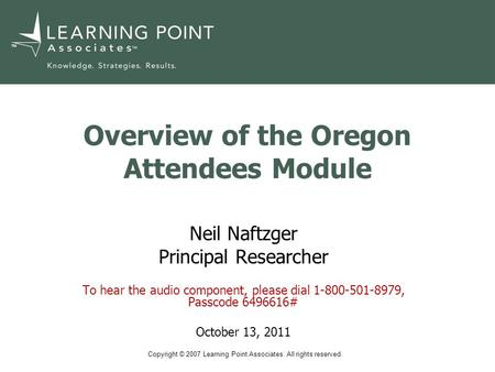 Copyright © 2007 Learning Point Associates. All rights reserved. TM Overview of the Oregon Attendees Module Neil Naftzger Principal Researcher To hear.