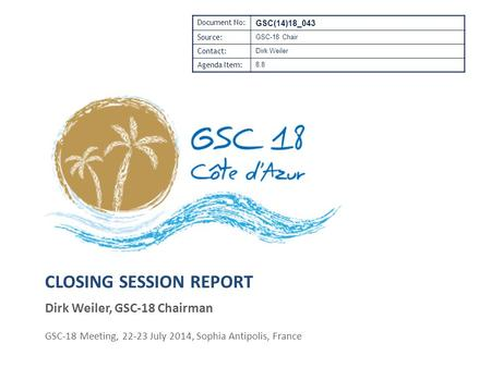 CLOSING SESSION REPORT Dirk Weiler, GSC-18 Chairman GSC-18 Meeting, 22-23 July 2014, Sophia Antipolis, France Document No: GSC(14)18_043 Source: GSC-18.