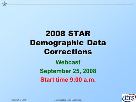 September 2008Demographic Data Corrections1 2008 STAR Demographic Data Corrections Webcast September 25, 2008 Start time 9:00 a.m.