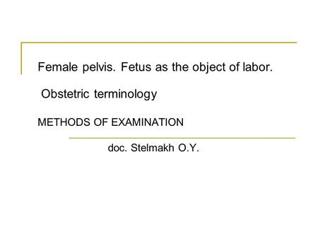 Female pelvis. Fetus as the object of labor. Obstetric terminology METHODS OF EXAMINATION doc. Stelmakh O.Y.