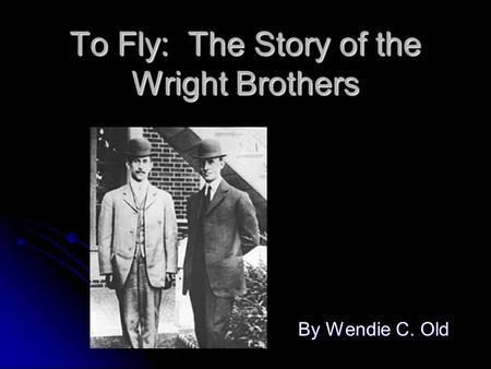 To Fly: The Story of the Wright Brothers By Wendie C. Old.